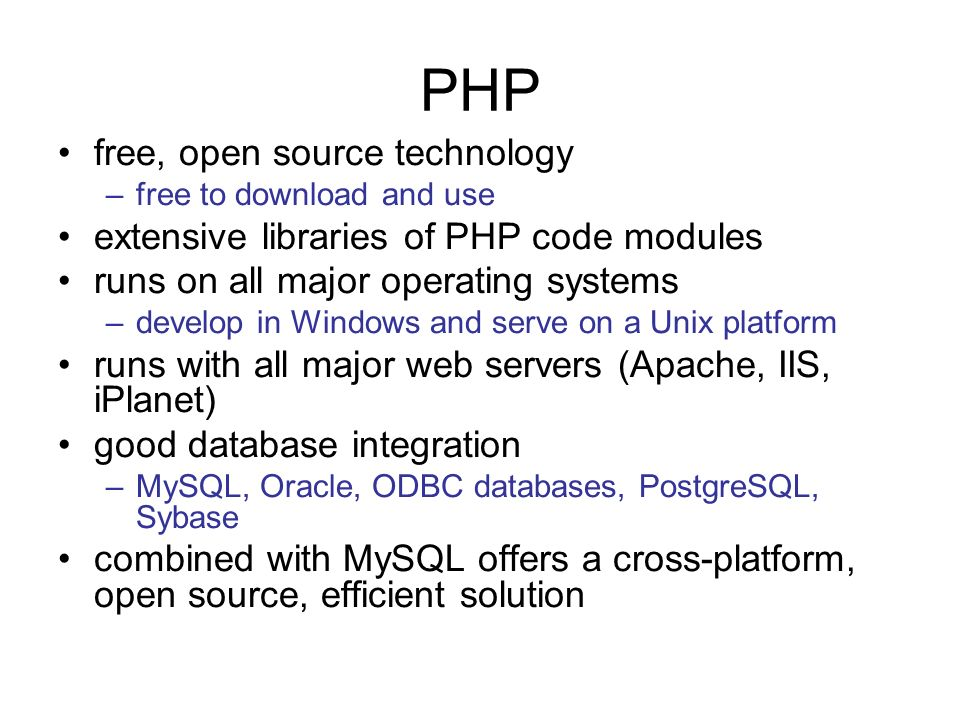 PHP free, open source technology –free to download and use extensive libraries of PHP code modules runs on all major operating systems –develop in Windows and serve on a Unix platform runs with all major web servers (Apache, IIS, iPlanet) good database integration –MySQL, Oracle, ODBC databases, PostgreSQL, Sybase combined with MySQL offers a cross-platform, open source, efficient solution