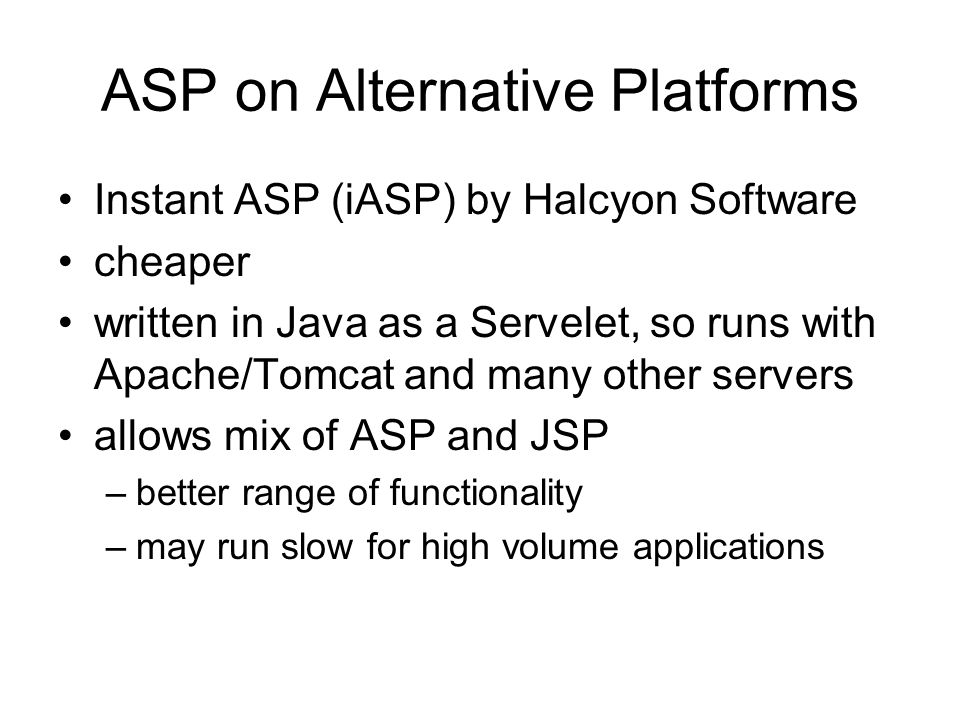 ASP on Alternative Platforms Instant ASP (iASP) by Halcyon Software cheaper written in Java as a Servelet, so runs with Apache/Tomcat and many other servers allows mix of ASP and JSP –better range of functionality –may run slow for high volume applications