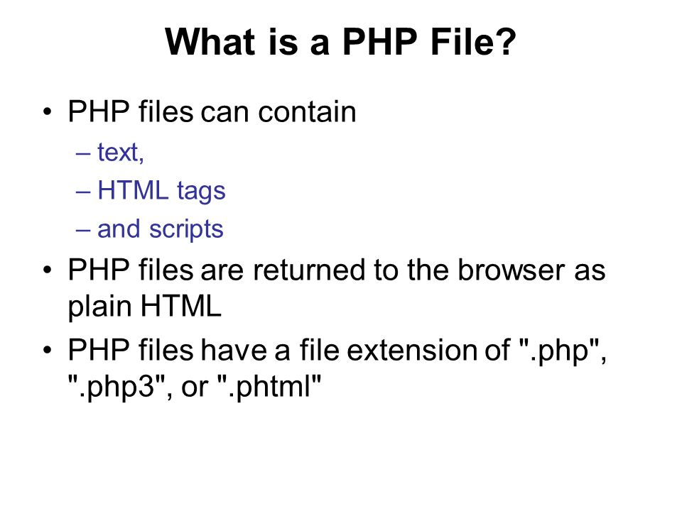What is a PHP File? PHP files can contain –text, –HTML tags –and scripts PHP files are returned to the browser as plain HTML PHP files have a file ext