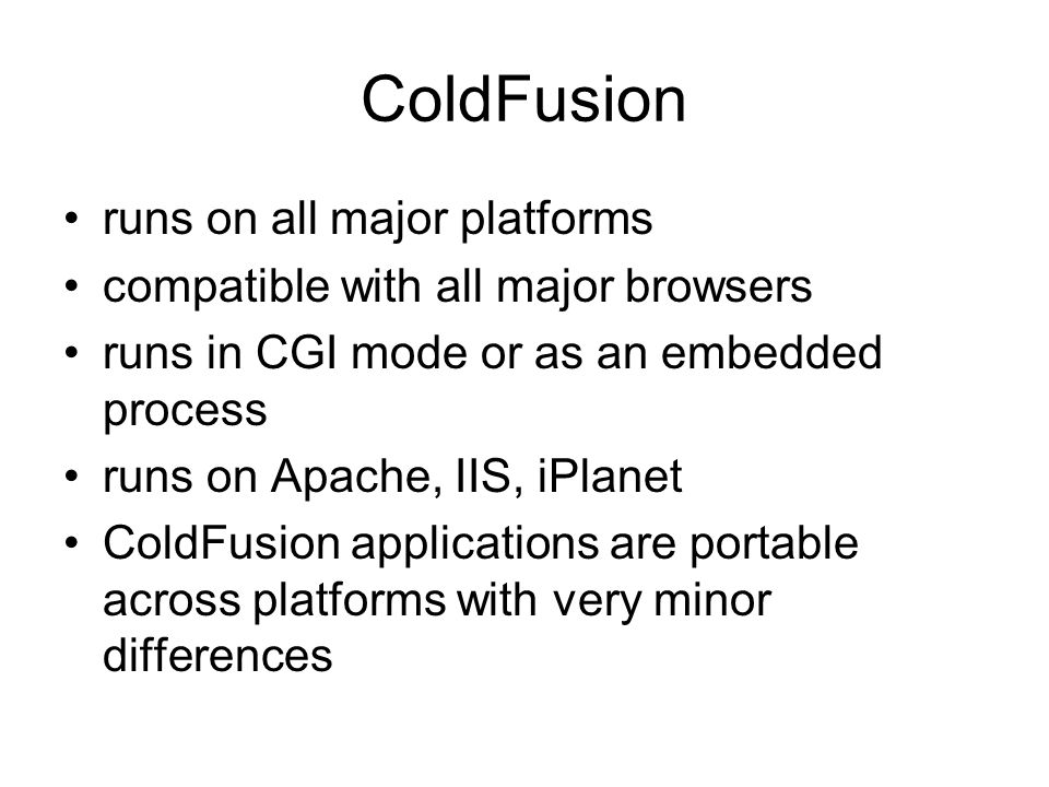 ColdFusion runs on all major platforms compatible with all major browsers runs in CGI mode or as an embedded process runs on Apache, IIS, iPlanet ColdFusion applications are portable across platforms with very minor differences