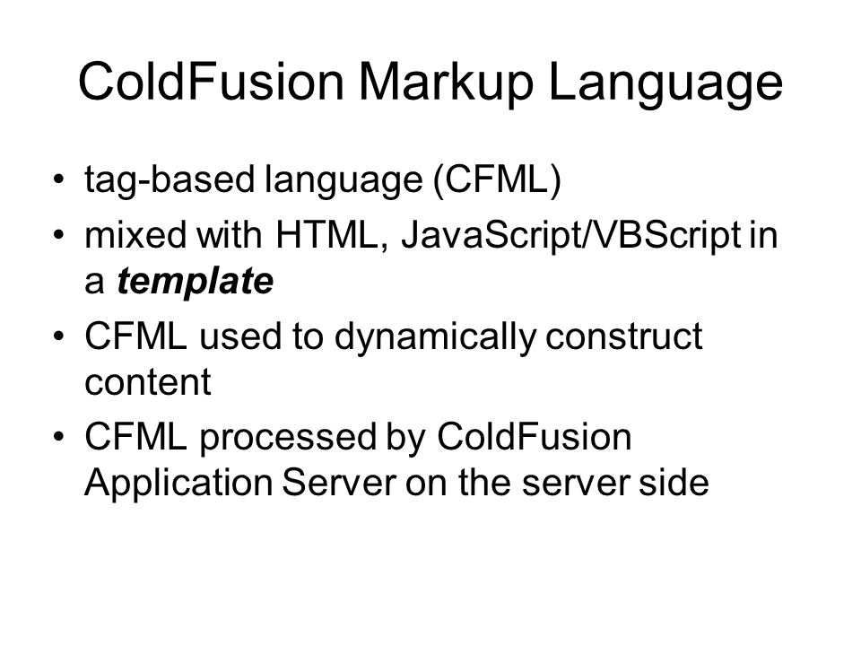 ColdFusion Markup Language tag-based language (CFML) mixed with HTML, JavaScript/VBScript in a template CFML used to dynamically construct content CFML processed by ColdFusion Application Server on the server side