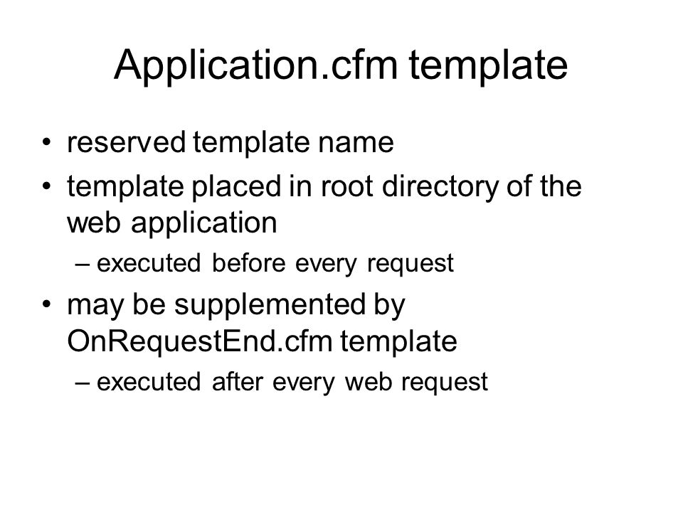 Application.cfm template reserved template name template placed in root directory of the web application –executed before every request may be supplemented by OnRequestEnd.cfm template –executed after every web request