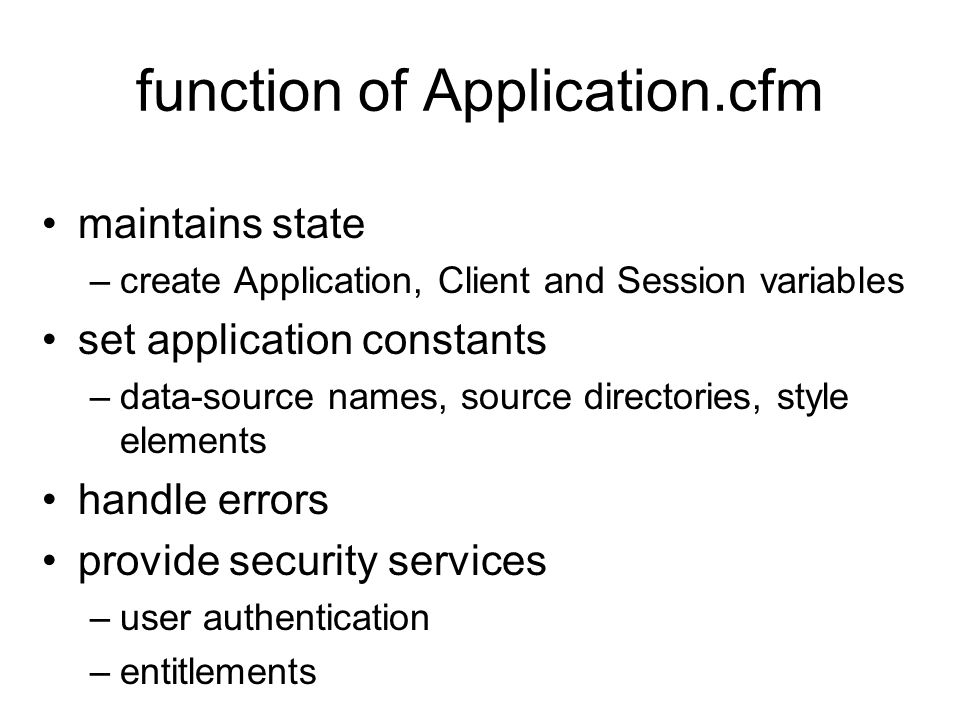 function of Application.cfm maintains state –create Application, Client and Session variables set application constants –data-source names, source directories, style elements handle errors provide security services –user authentication –entitlements
