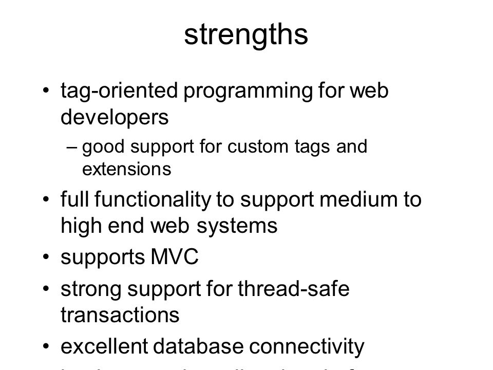 strengths tag-oriented programming for web developers –good support for custom tags and extensions full functionality to support medium to high end web systems supports MVC strong support for thread-safe transactions excellent database connectivity implemented on all major platforms