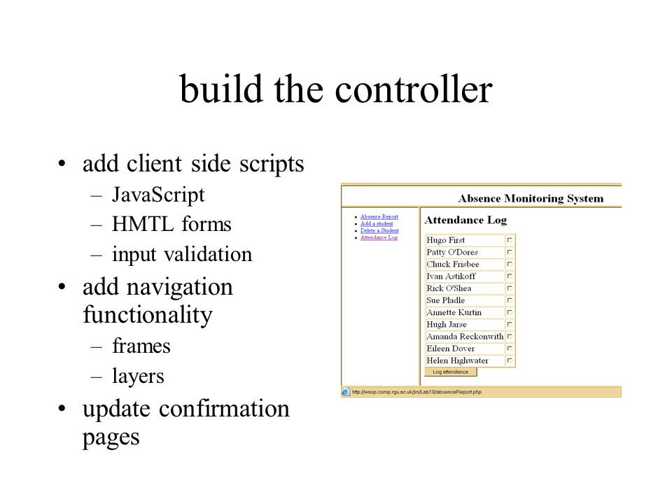 build the controller add client side scripts –JavaScript –HMTL forms –input validation add navigation functionality –frames –layers update confirmation pages