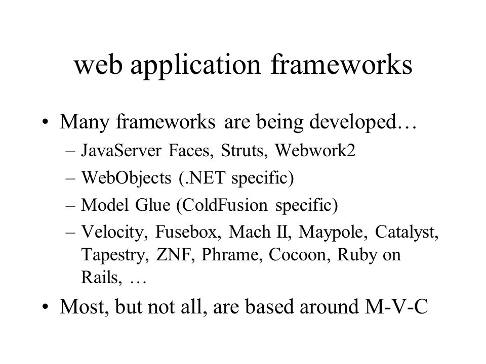 web application frameworks Many frameworks are being developed… –JavaServer Faces, Struts, Webwork2 –WebObjects (.NET specific) –Model Glue (ColdFusion specific) –Velocity, Fusebox, Mach II, Maypole, Catalyst, Tapestry, ZNF, Phrame, Cocoon, Ruby on Rails, … Most, but not all, are based around M-V-C