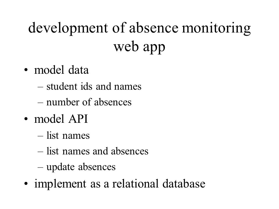 development of absence monitoring web app model data –student ids and names –number of absences model API –list names –list names and absences –update absences implement as a relational database