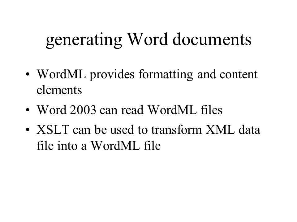 generating Word documents WordML provides formatting and content elements Word 2003 can read WordML files XSLT can be used to transform XML data file