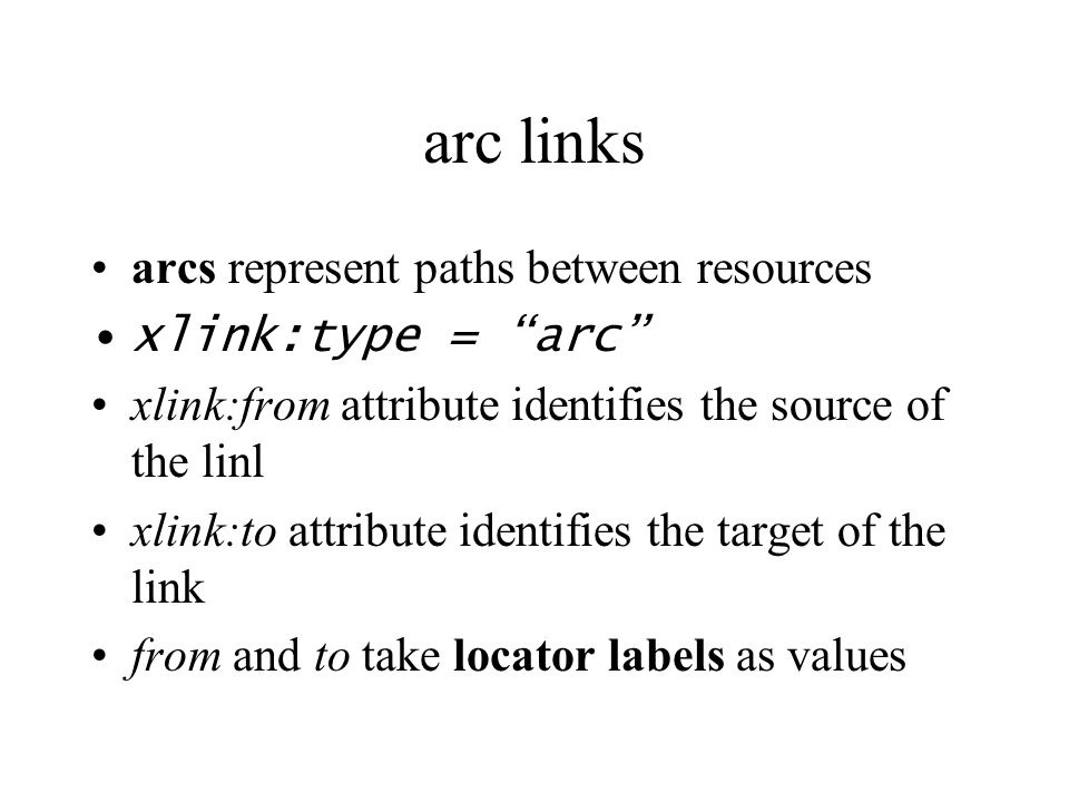 arc links arcs represent paths between resources xlink:type = arc xlink:from attribute identifies the source of the linl xlink:to attribute identifies the target of the link from and to take locator labels as values