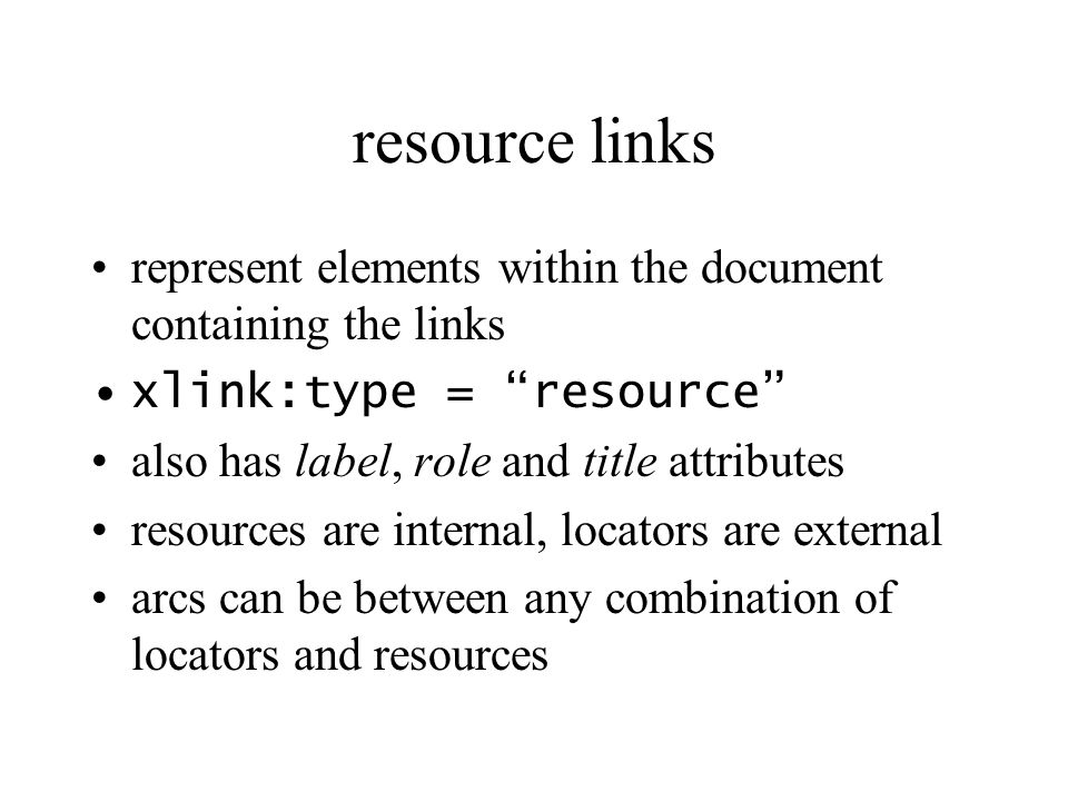 resource links represent elements within the document containing the links xlink:type = resource also has label, role and title attributes resources a