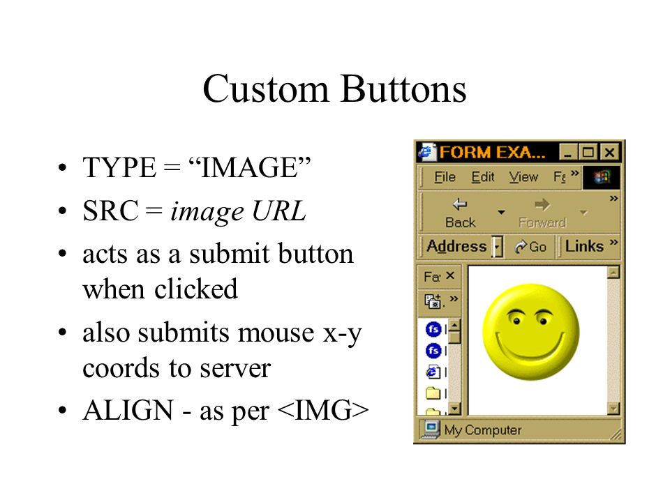 Custom Buttons TYPE = IMAGE SRC = image URL acts as a submit button when clicked also submits mouse x-y coords to server ALIGN - as per