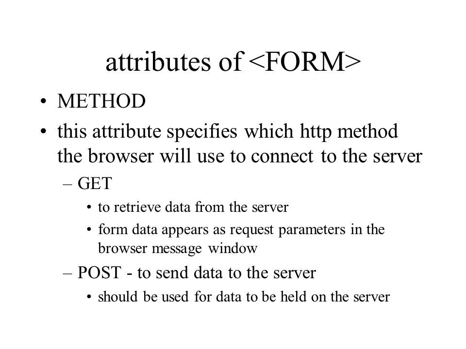 attributes of METHOD this attribute specifies which http method the browser will use to connect to the server –GET to retrieve data from the server form data appears as request parameters in the browser message window –POST - to send data to the server should be used for data to be held on the server