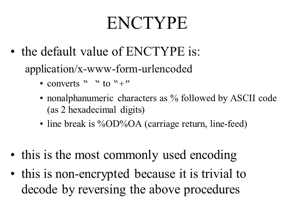 ENCTYPE the default value of ENCTYPE is: application/x-www-form-urlencoded converts to + nonalphanumeric characters as % followed by ASCII code (as 2 hexadecimal digits) line break is %OD%OA (carriage return, line-feed) this is the most commonly used encoding this is non-encrypted because it is trivial to decode by reversing the above procedures