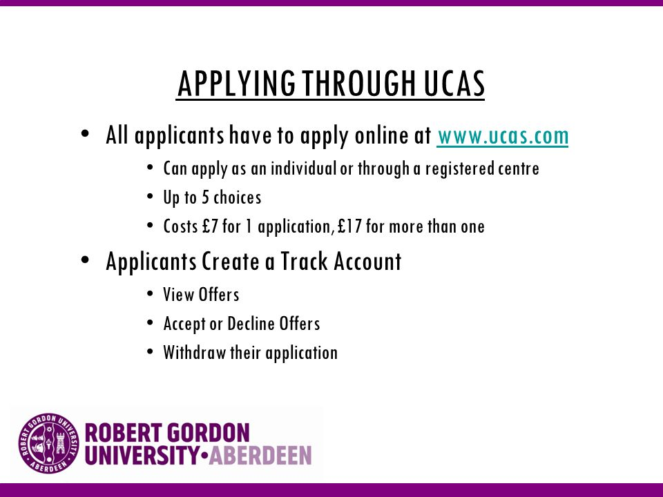 APPLYING THROUGH UCAS All applicants have to apply online at www.ucas.comwww.ucas.com Can apply as an individual or through a registered centre Up to 5 choices Costs £7 for 1 application, £17 for more than one Applicants Create a Track Account View Offers Accept or Decline Offers Withdraw their application
