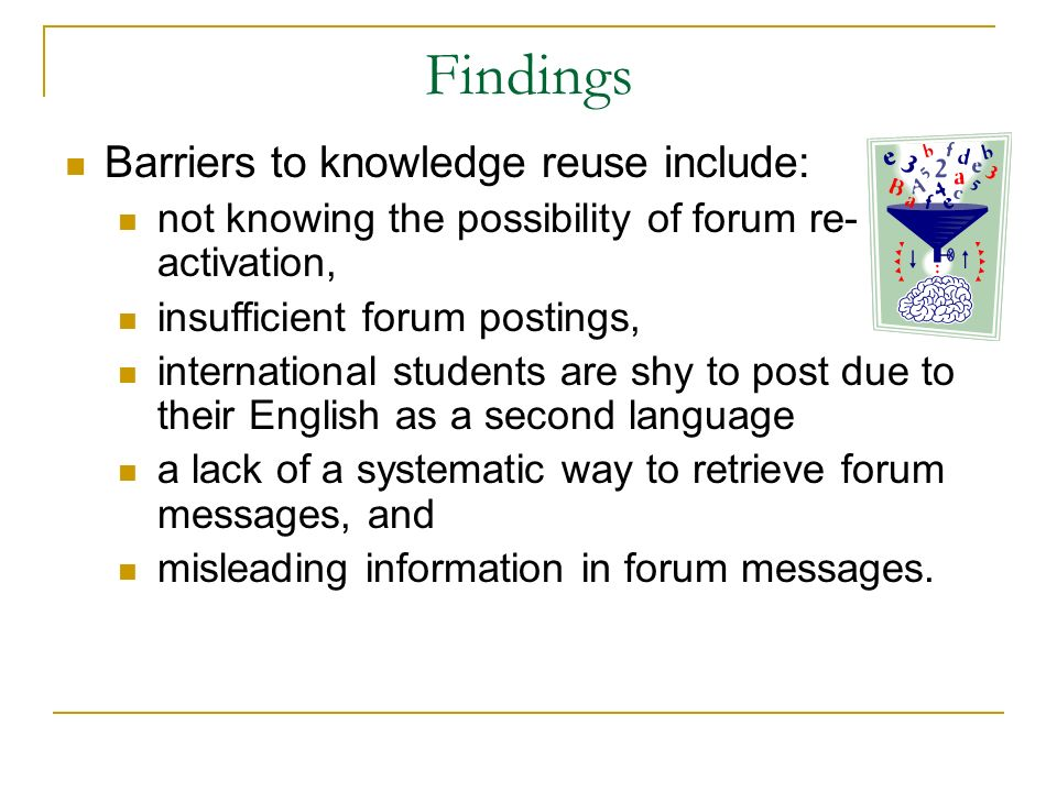 Findings Barriers to knowledge reuse include: not knowing the possibility of forum re- activation, insufficient forum postings, international students are shy to post due to their English as a second language a lack of a systematic way to retrieve forum messages, and misleading information in forum messages.