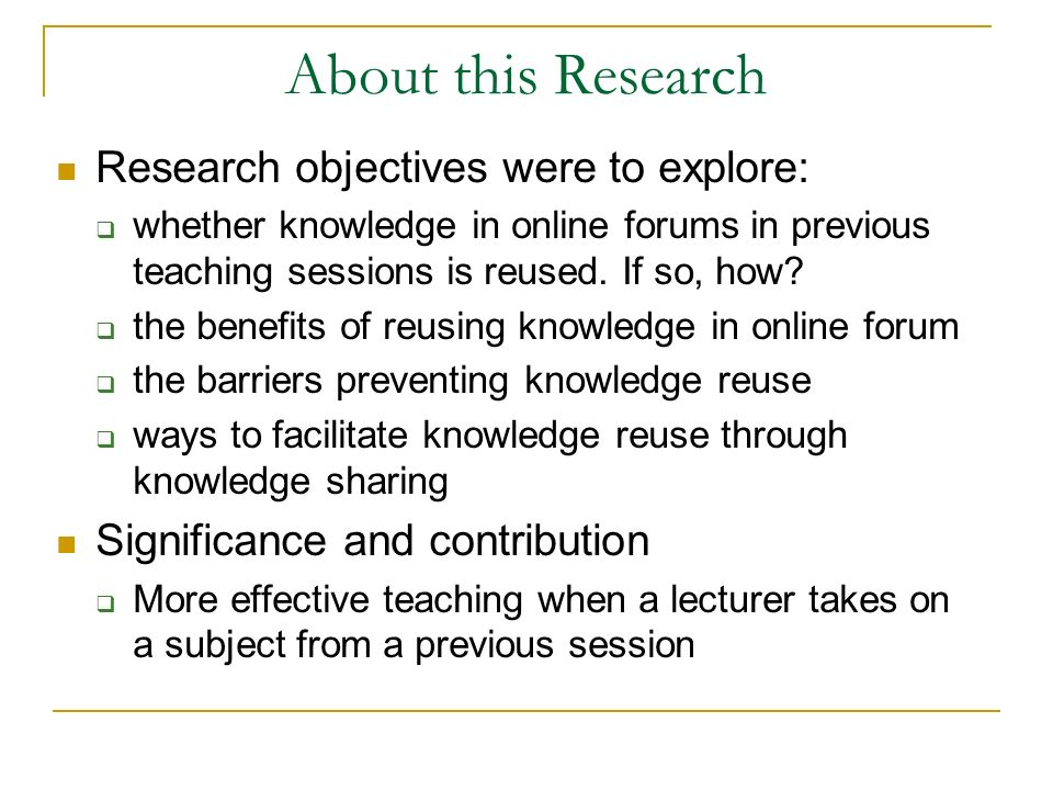 About this Research Research objectives were to explore: whether knowledge in online forums in previous teaching sessions is reused.