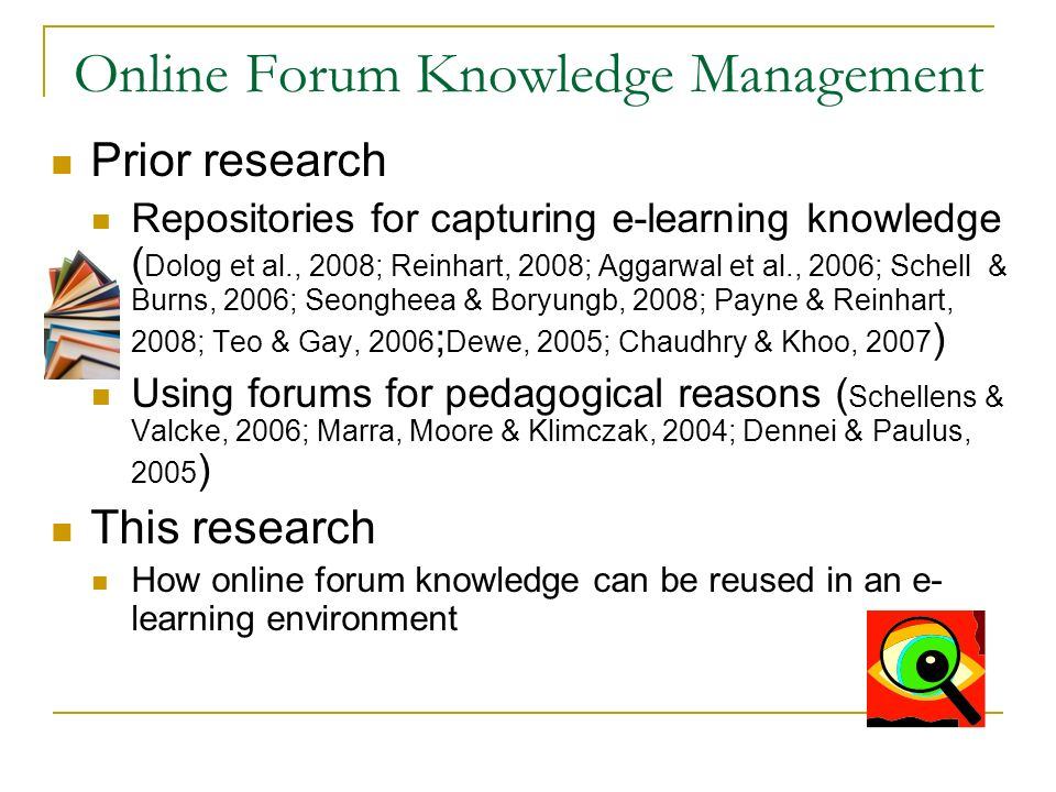 Online Forum Knowledge Management Prior research Repositories for capturing e-learning knowledge ( Dolog et al., 2008; Reinhart, 2008; Aggarwal et al., 2006; Schell & Burns, 2006; Seongheea & Boryungb, 2008; Payne & Reinhart, 2008; Teo & Gay, 2006 ; Dewe, 2005; Chaudhry & Khoo, 2007 ) Using forums for pedagogical reasons ( Schellens & Valcke, 2006; Marra, Moore & Klimczak, 2004; Dennei & Paulus, 2005 ) This research How online forum knowledge can be reused in an e- learning environment