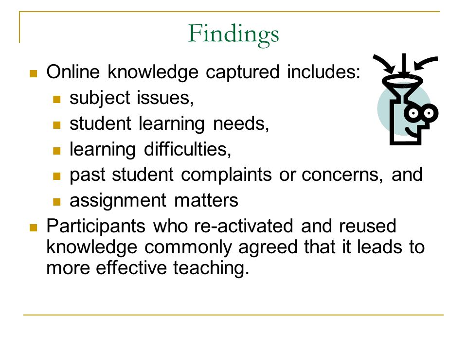 Findings Online knowledge captured includes: subject issues, student learning needs, learning difficulties, past student complaints or concerns, and assignment matters Participants who re-activated and reused knowledge commonly agreed that it leads to more effective teaching.