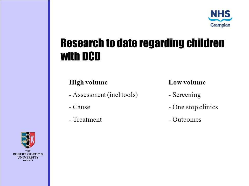 Research to date regarding children with DCD High volumeLow volume - Assessment (incl tools)- Screening - Cause- One stop clinics - Treatment- Outcomes