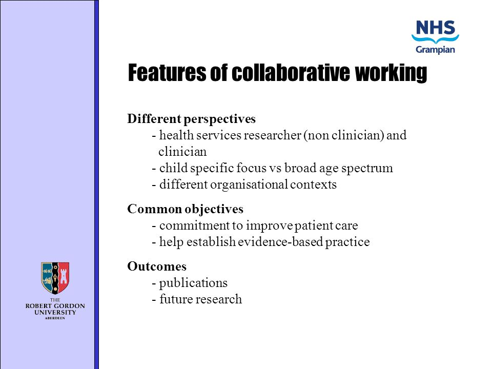 Features of collaborative working Different perspectives - health services researcher (non clinician) and clinician - child specific focus vs broad age spectrum - different organisational contexts Common objectives - commitment to improve patient care - help establish evidence-based practice Outcomes - publications - future research