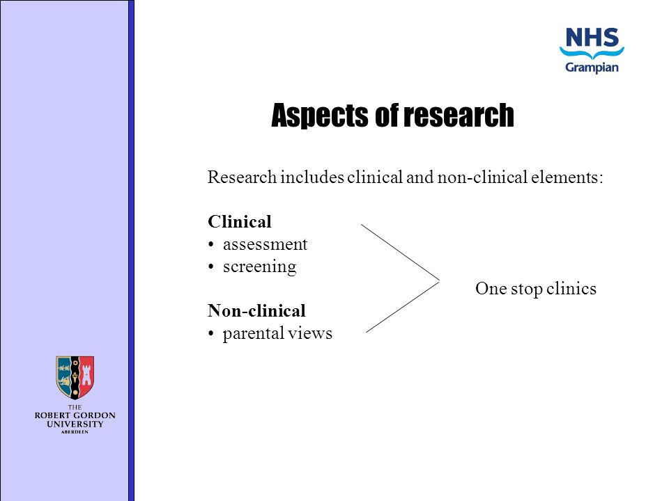 Aspects of research Research includes clinical and non-clinical elements: Clinical assessment screening One stop clinics Non-clinical parental views