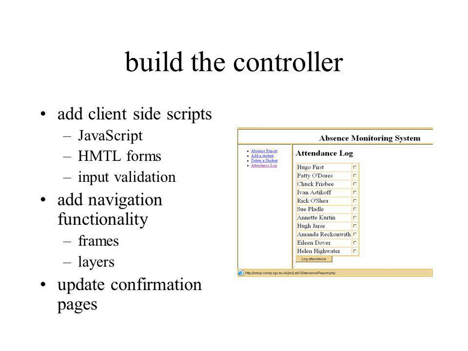 build the controller add client side scripts –JavaScript –HMTL forms –input validation add navigation functionality –frames –layers update confirmatio