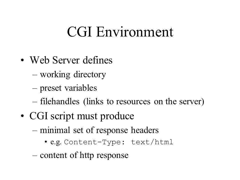 CGI Environment Web Server defines –working directory –preset variables –filehandles (links to resources on the server) CGI script must produce –minimal set of response headers e.g.