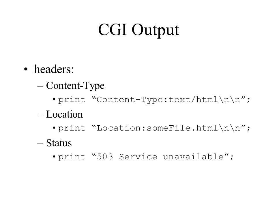 CGI Output headers: –Content-Type print Content-Type:text/html\n\n; –Location print Location:someFile.html\n\n; –Status print 503 Service unavailable;