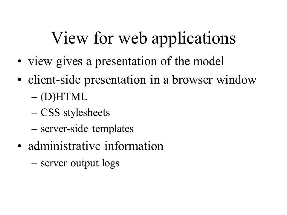 View for web applications view gives a presentation of the model client-side presentation in a browser window –(D)HTML –CSS stylesheets –server-side templates administrative information –server output logs
