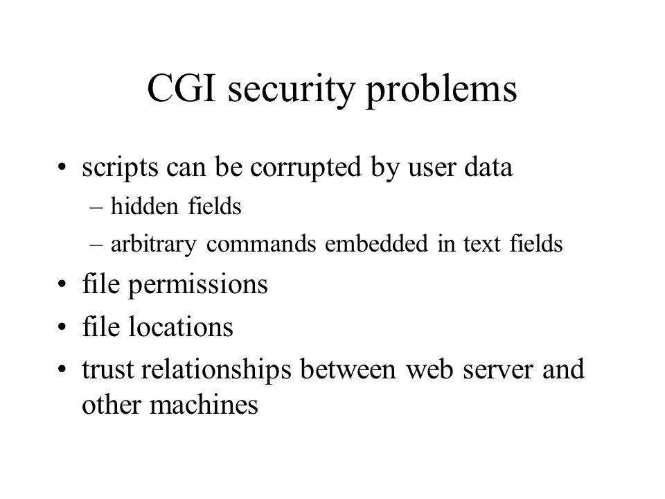 CGI security problems scripts can be corrupted by user data –hidden fields –arbitrary commands embedded in text fields file permissions file locations trust relationships between web server and other machines