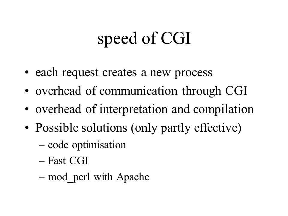 speed of CGI each request creates a new process overhead of communication through CGI overhead of interpretation and compilation Possible solutions (only partly effective) –code optimisation –Fast CGI –mod_perl with Apache