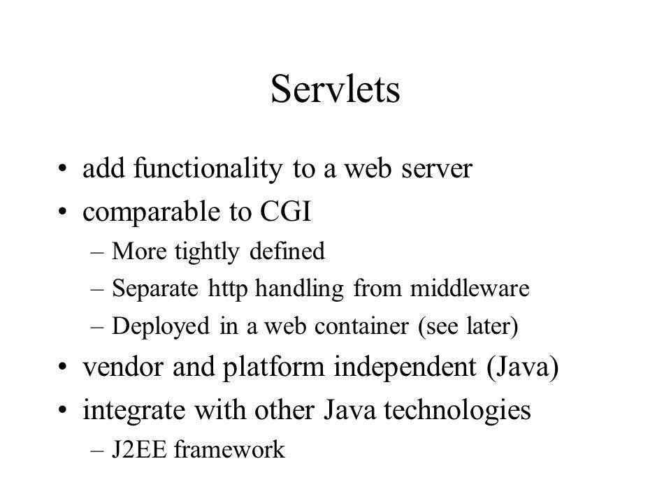 Servlets add functionality to a web server comparable to CGI –More tightly defined –Separate http handling from middleware –Deployed in a web container (see later) vendor and platform independent (Java) integrate with other Java technologies –J2EE framework