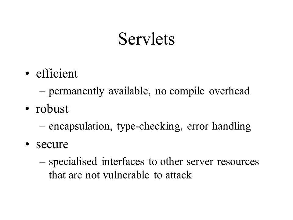 Servlets efficient –permanently available, no compile overhead robust –encapsulation, type-checking, error handling secure –specialised interfaces to other server resources that are not vulnerable to attack