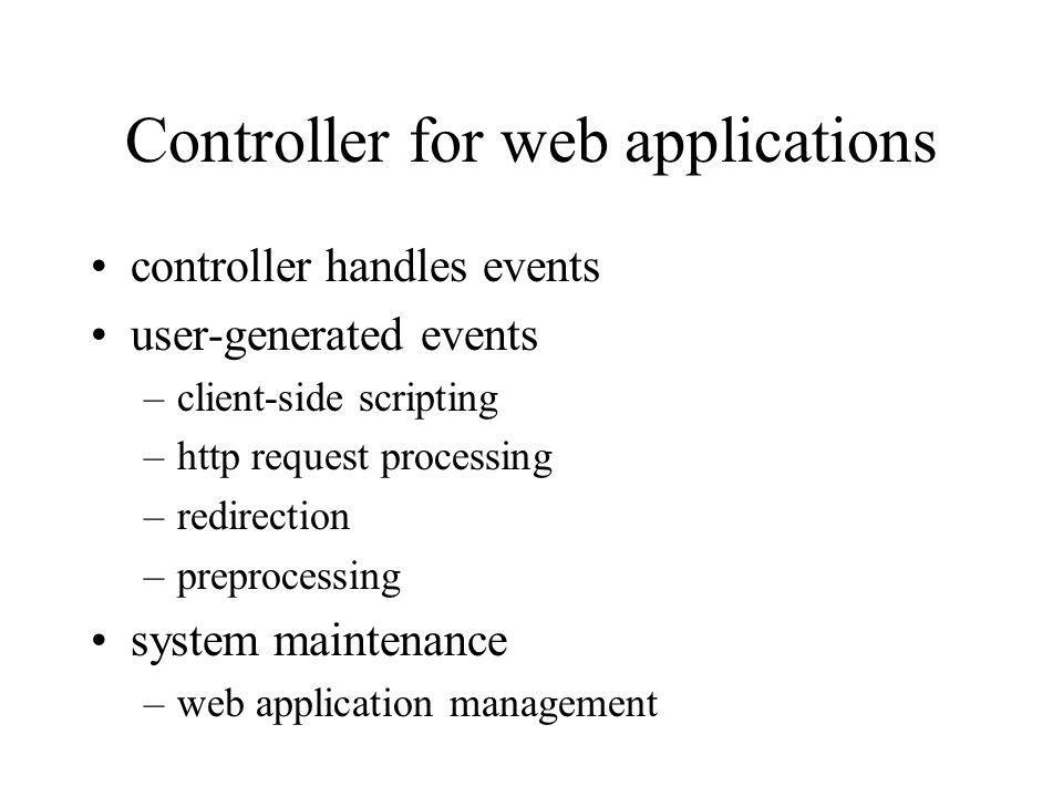 Controller for web applications controller handles events user-generated events –client-side scripting –http request processing –redirection –preprocessing system maintenance –web application management