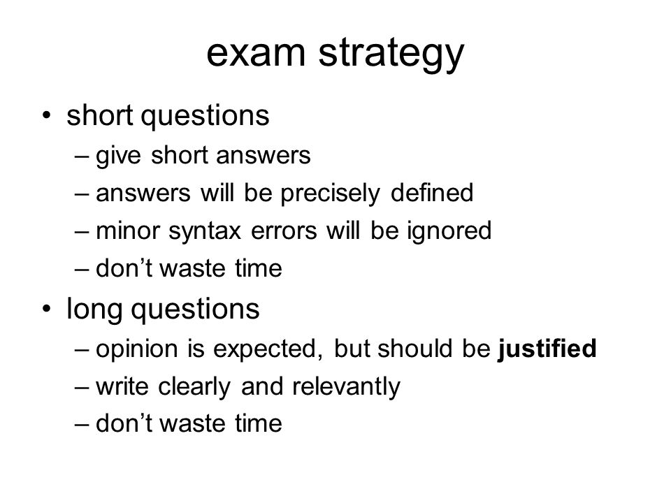 exam strategy short questions –give short answers –answers will be precisely defined –minor syntax errors will be ignored –dont waste time long questions –opinion is expected, but should be justified –write clearly and relevantly –dont waste time