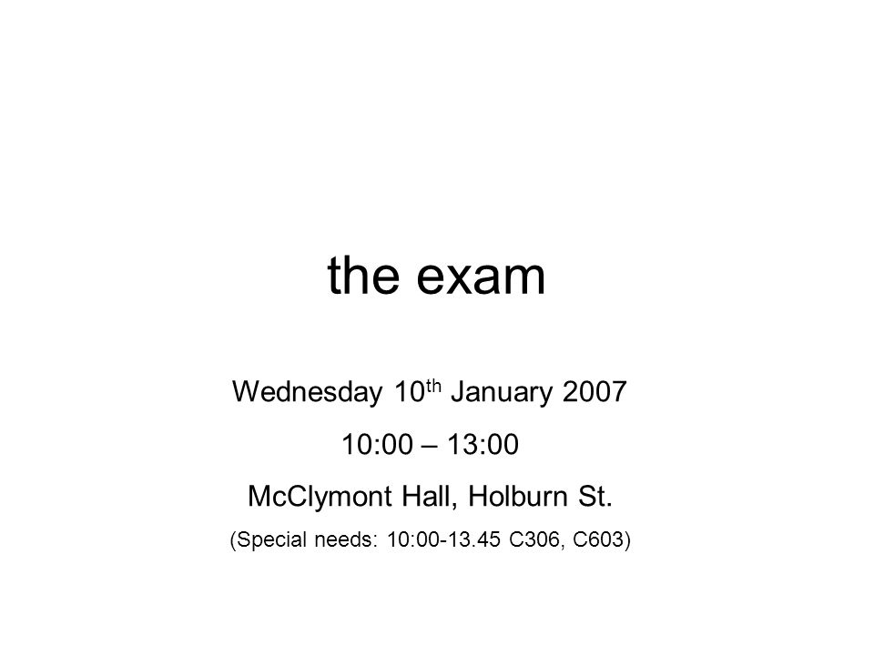 the exam Wednesday 10 th January 2007 10:00 – 13:00 McClymont Hall, Holburn St.