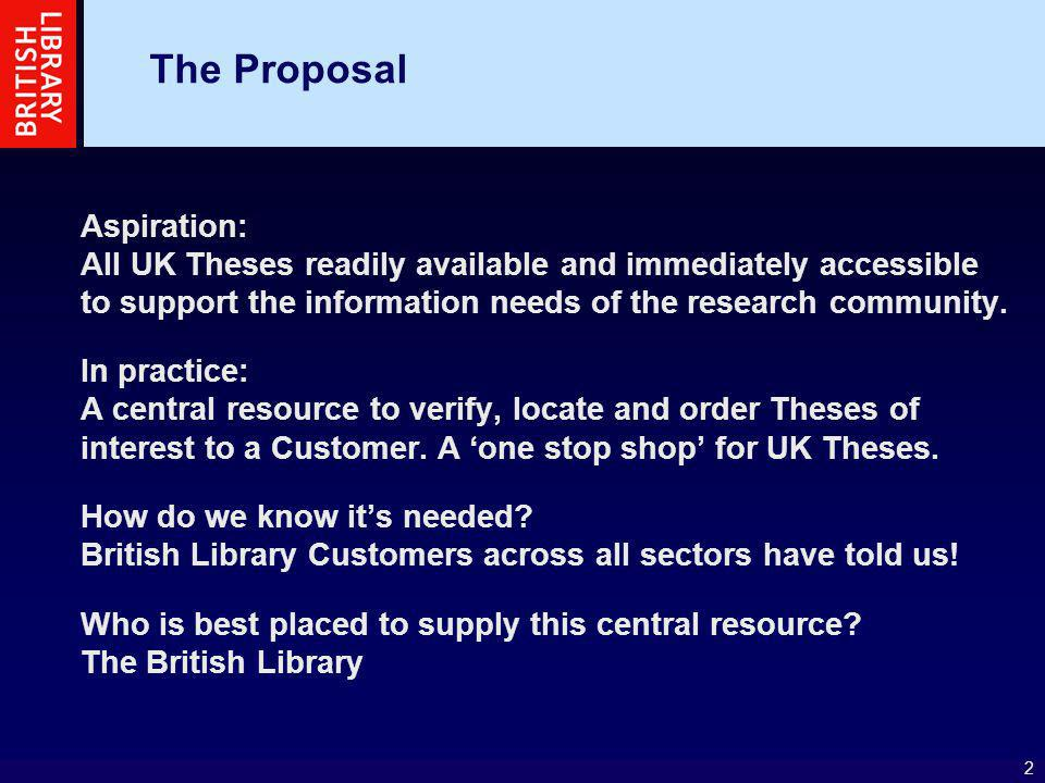 2 The Proposal Aspiration: All UK Theses readily available and immediately accessible to support the information needs of the research community. In p