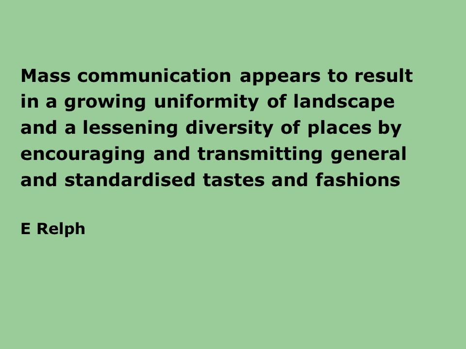 Mass communication appears to result in a growing uniformity of landscape and a lessening diversity of places by encouraging and transmitting general and standardised tastes and fashions E Relph