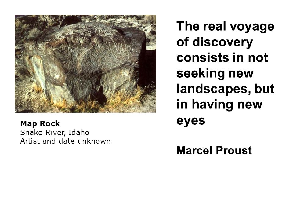 Map Rock Snake River, Idaho Artist and date unknown The real voyage of discovery consists in not seeking new landscapes, but in having new eyes Marcel Proust