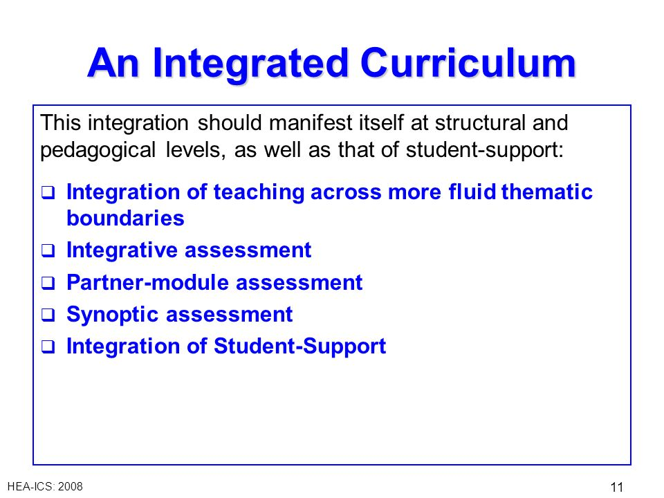 HEA-ICS: 2008 11 An Integrated Curriculum This integration should manifest itself at structural and pedagogical levels, as well as that of student-support: Integration of teaching across more fluid thematic boundaries Integrative assessment Partner-module assessment Synoptic assessment Integration of Student-Support