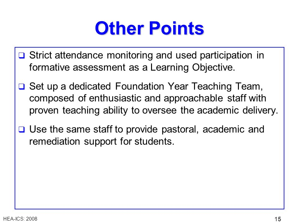HEA-ICS: 2008 15 Other Points Strict attendance monitoring and used participation in formative assessment as a Learning Objective. Set up a dedicated