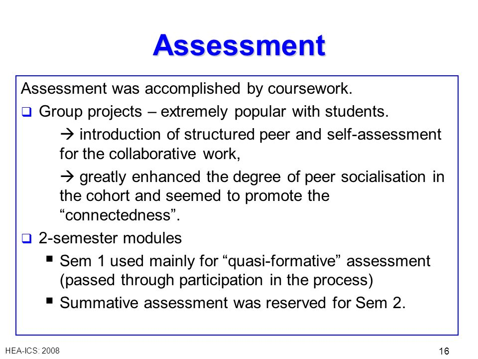 HEA-ICS: 2008 16 Assessment Assessment was accomplished by coursework. Group projects – extremely popular with students. introduction of structured pe