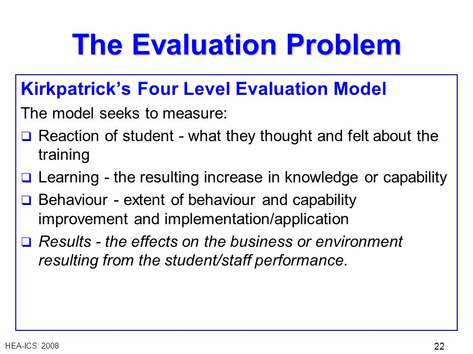 HEA-ICS: 2008 22 The Evaluation Problem Kirkpatricks Four Level Evaluation Model The model seeks to measure: Reaction of student - what they thought a