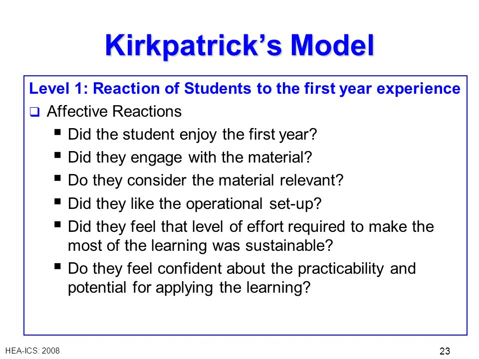 HEA-ICS: 2008 23 Kirkpatricks Model Level 1: Reaction of Students to the first year experience Affective Reactions Did the student enjoy the first year.