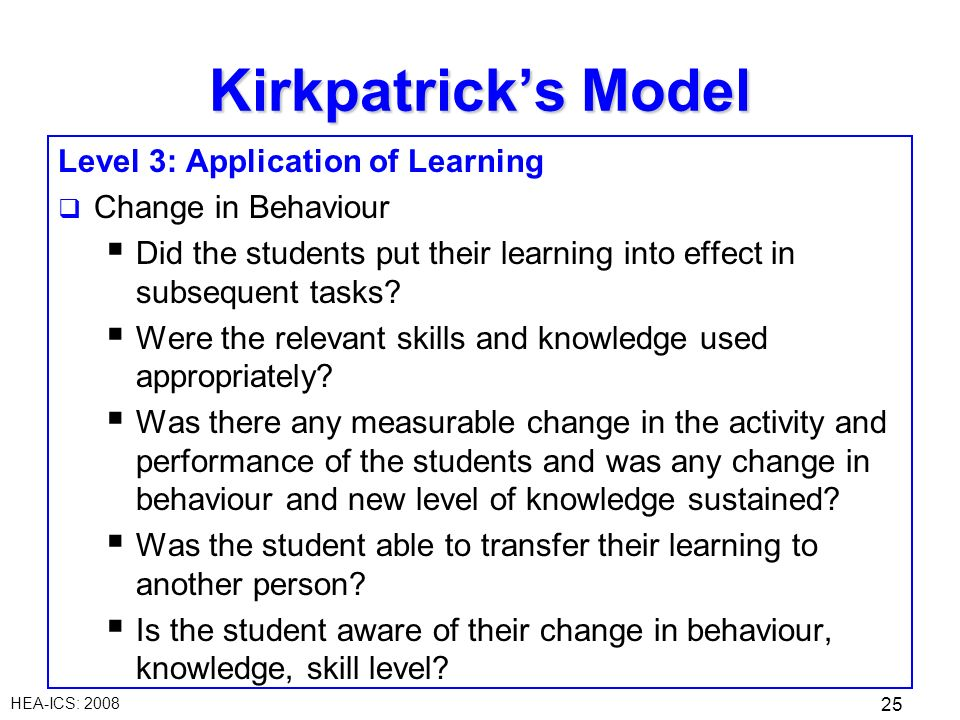 HEA-ICS: 2008 25 Level 3: Application of Learning Change in Behaviour Did the students put their learning into effect in subsequent tasks.