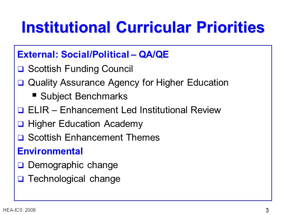 HEA-ICS: 2008 3 Institutional Curricular Priorities External: Social/Political – QA/QE Scottish Funding Council Quality Assurance Agency for Higher Ed