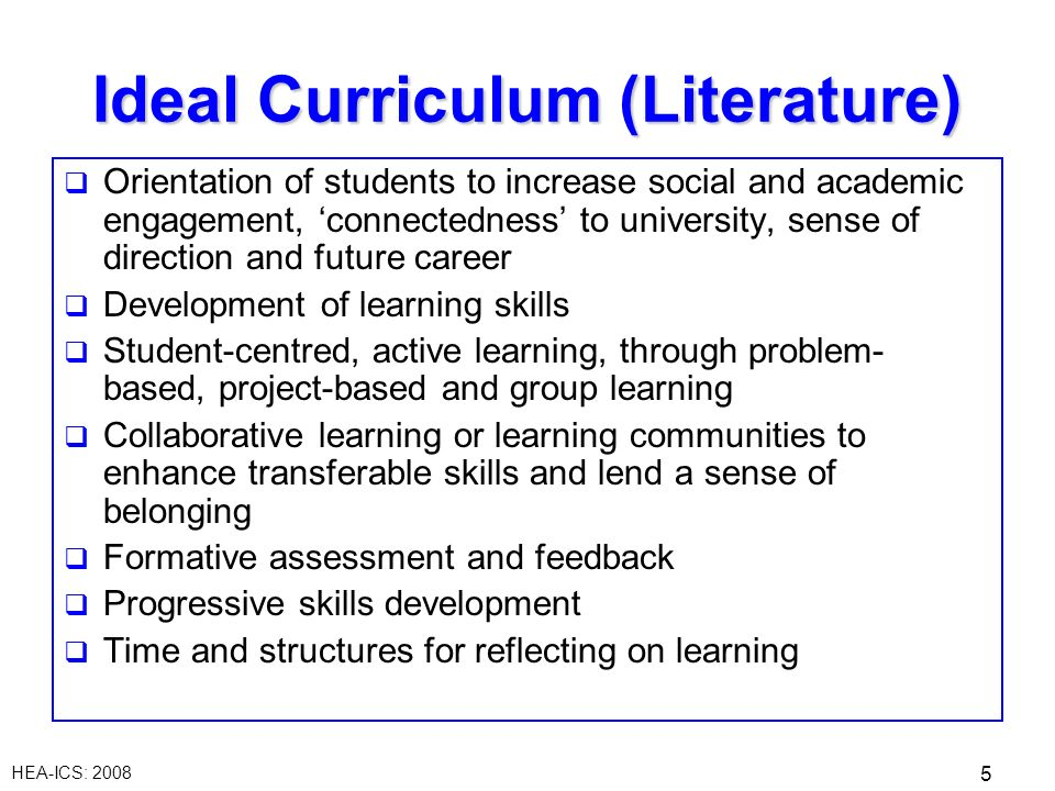 HEA-ICS: 2008 5 Ideal Curriculum (Literature) Orientation of students to increase social and academic engagement, connectedness to university, sense of direction and future career Development of learning skills Student-centred, active learning, through problem- based, project-based and group learning Collaborative learning or learning communities to enhance transferable skills and lend a sense of belonging Formative assessment and feedback Progressive skills development Time and structures for reflecting on learning