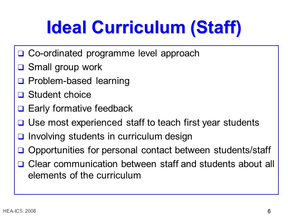 HEA-ICS: Ideal Curriculum (Staff) Co-ordinated programme level approach Small group work Problem-based learning Student choice Early formative feedback Use most experienced staff to teach first year students Involving students in curriculum design Opportunities for personal contact between students/staff Clear communication between staff and students about all elements of the curriculum