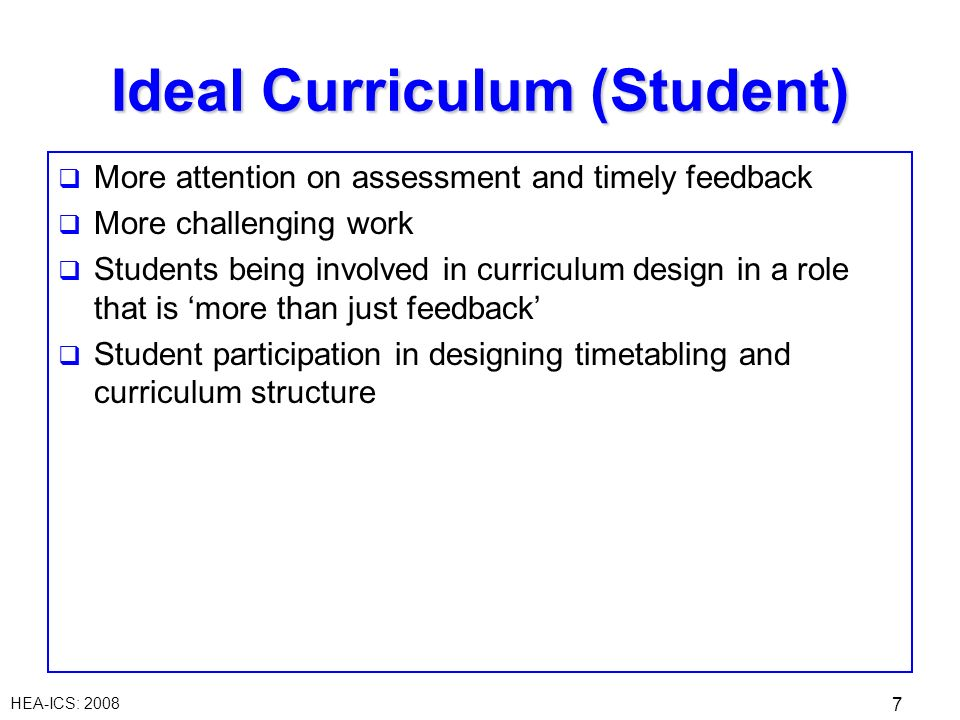 HEA-ICS: 2008 7 Ideal Curriculum (Student) More attention on assessment and timely feedback More challenging work Students being involved in curriculum design in a role that is more than just feedback Student participation in designing timetabling and curriculum structure