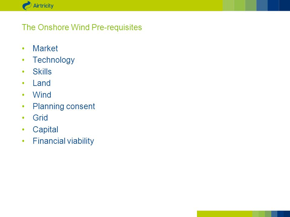 The Onshore Wind Pre-requisites Market Technology Skills Land Wind Planning consent Grid Capital Financial viability